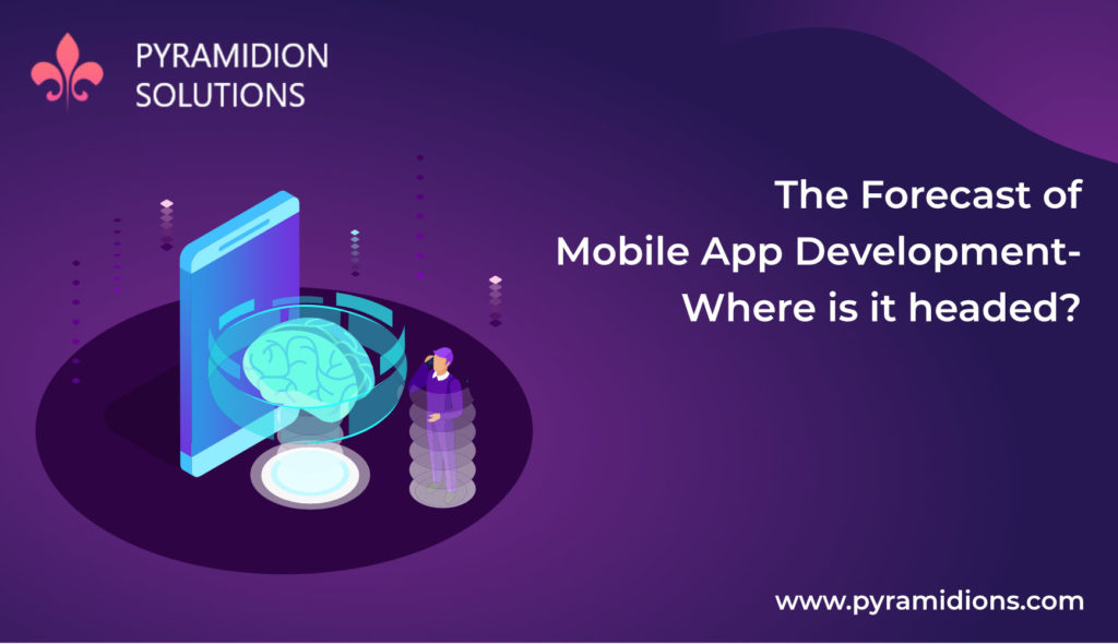 The Forecast of Mobile App Development- Where is it headed?