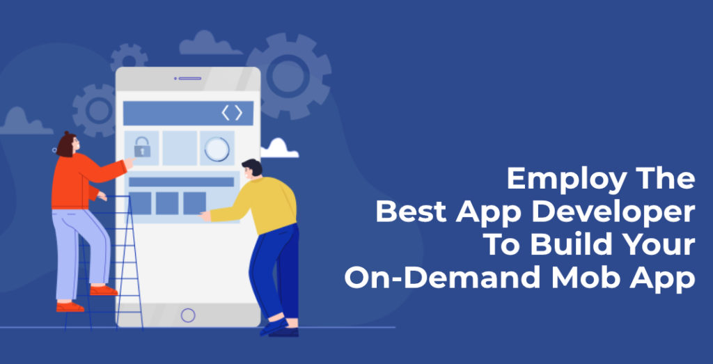 Employ The Best App Developer To Build Your On-Demand Mob App